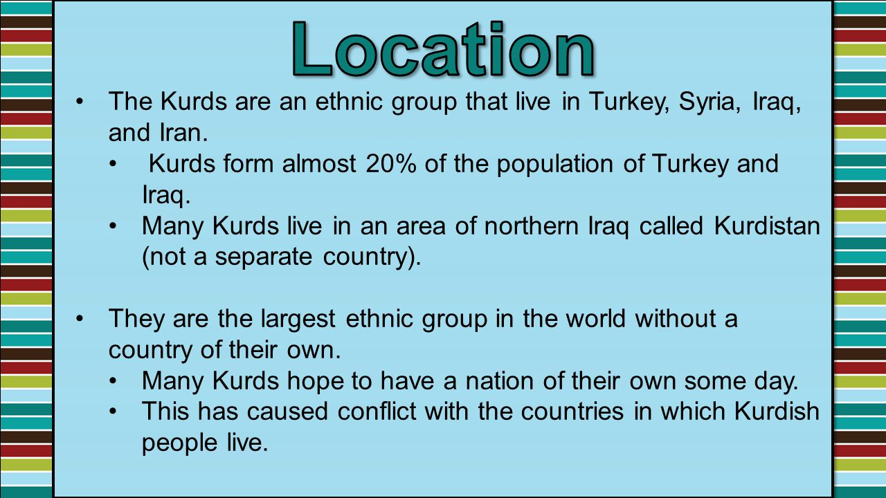 Location The Kurds are an ethnic group that live in Turkey, Syria, Iraq, and Iran. Kurds form almost 20% of the population of Turkey and Iraq.