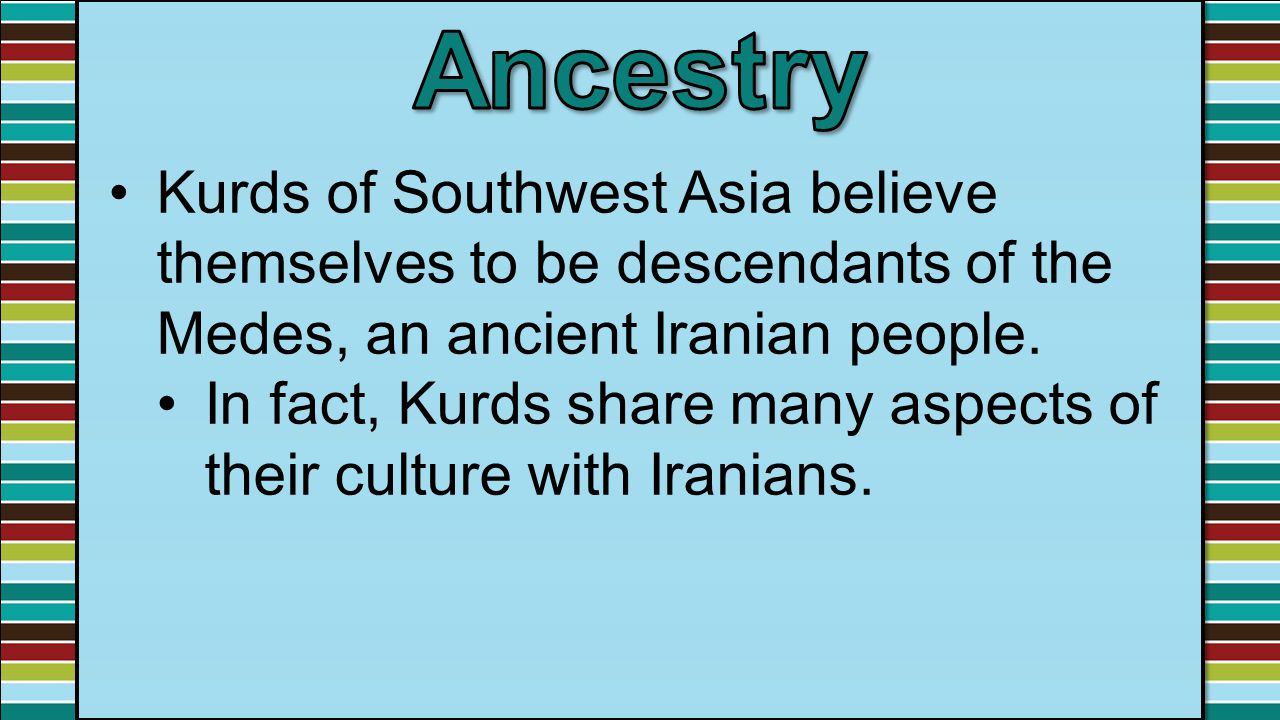 Ancestry Kurds of Southwest Asia believe themselves to be descendants of the Medes, an ancient Iranian people.