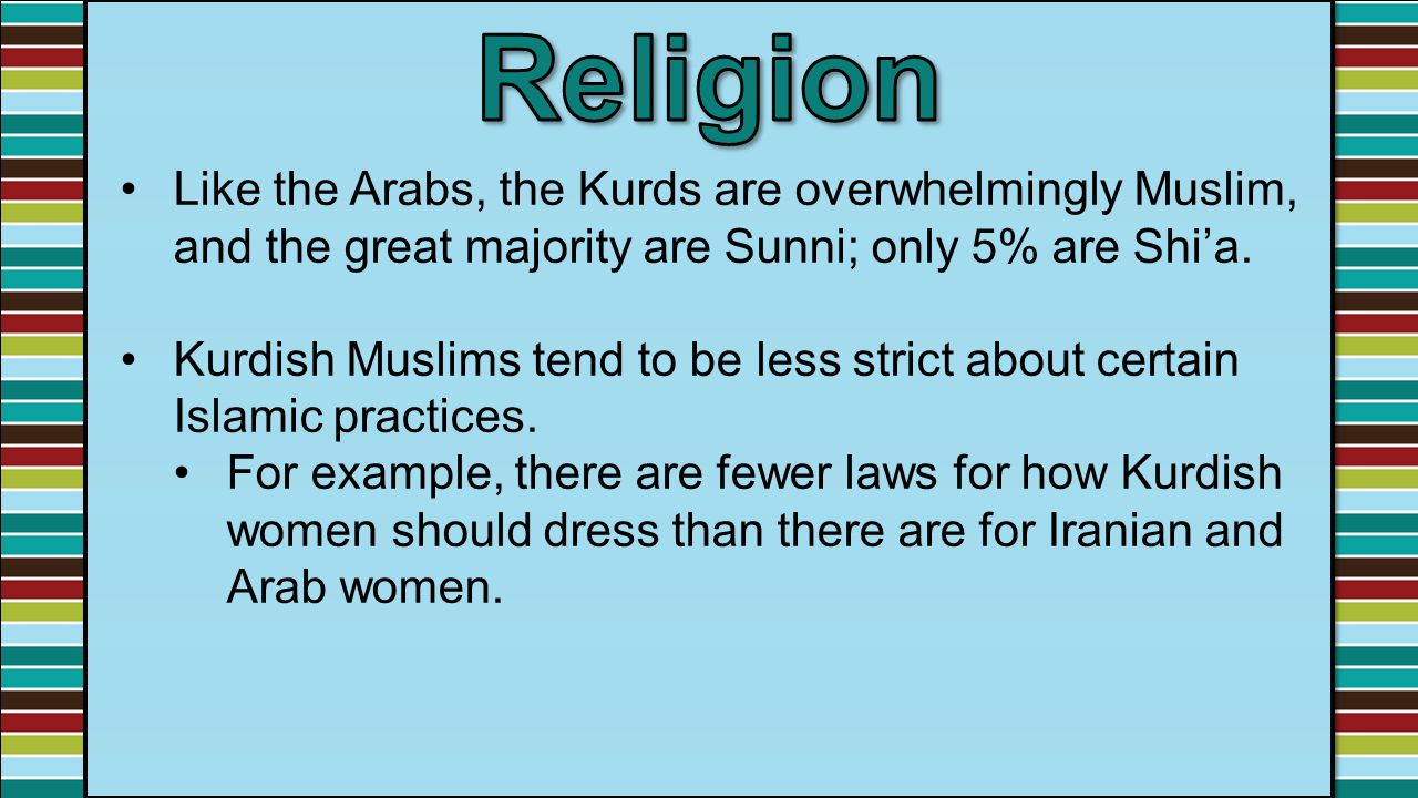 Religion Like the Arabs, the Kurds are overwhelmingly Muslim, and the great majority are Sunni; only 5% are Shi'a.