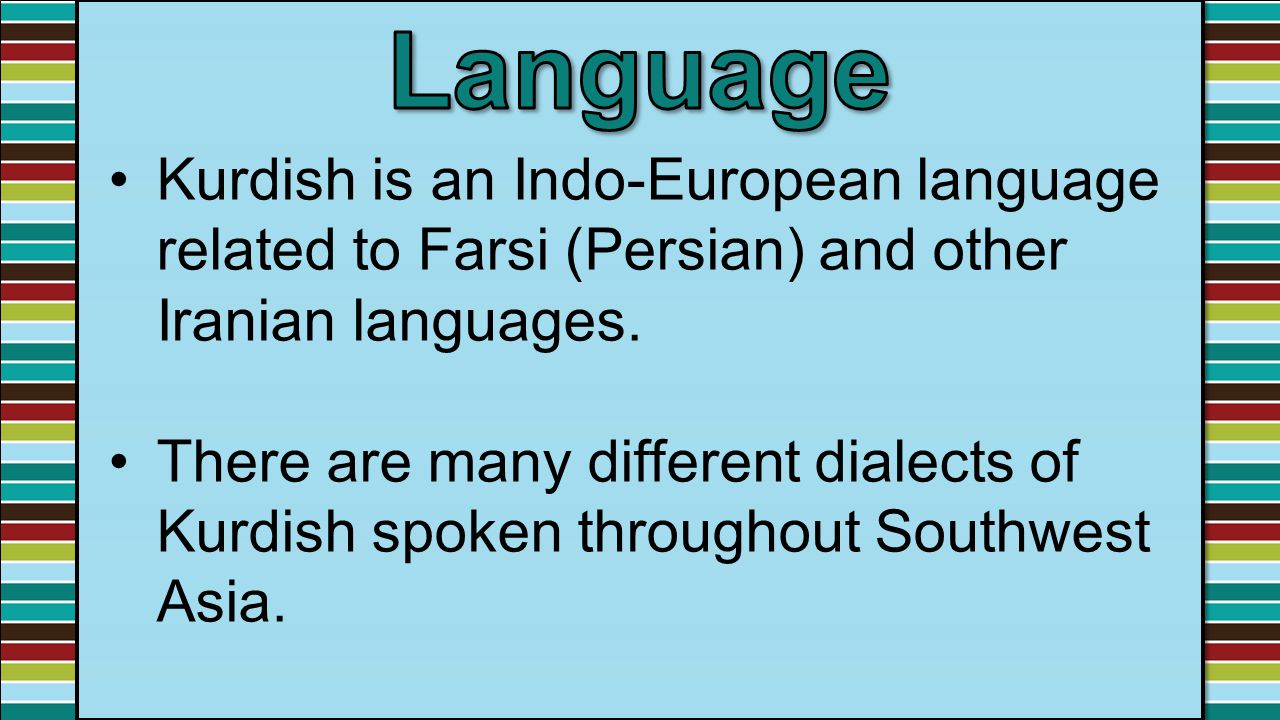 Language Kurdish is an Indo-European language related to Farsi (Persian) and other Iranian languages.