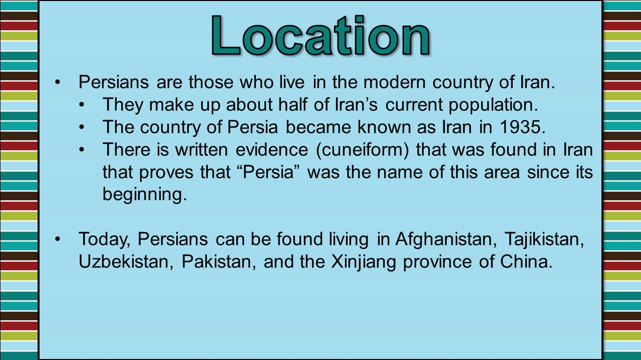 Location Persians are those who live in the modern country of Iran.