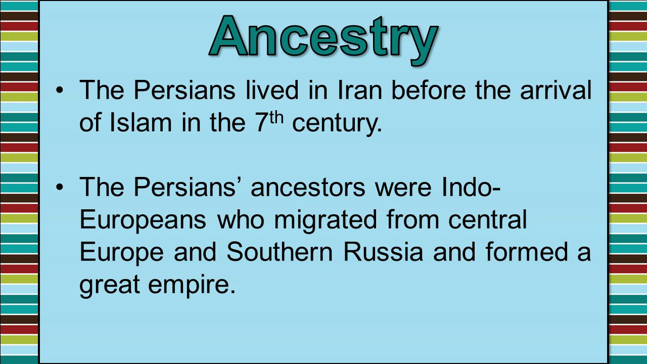 Ancestry The Persians lived in Iran before the arrival of Islam in the 7th century.