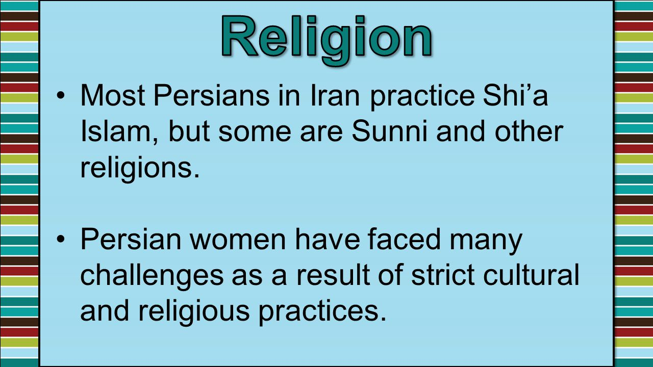Religion Most Persians in Iran practice Shi'a Islam, but some are Sunni and other religions.