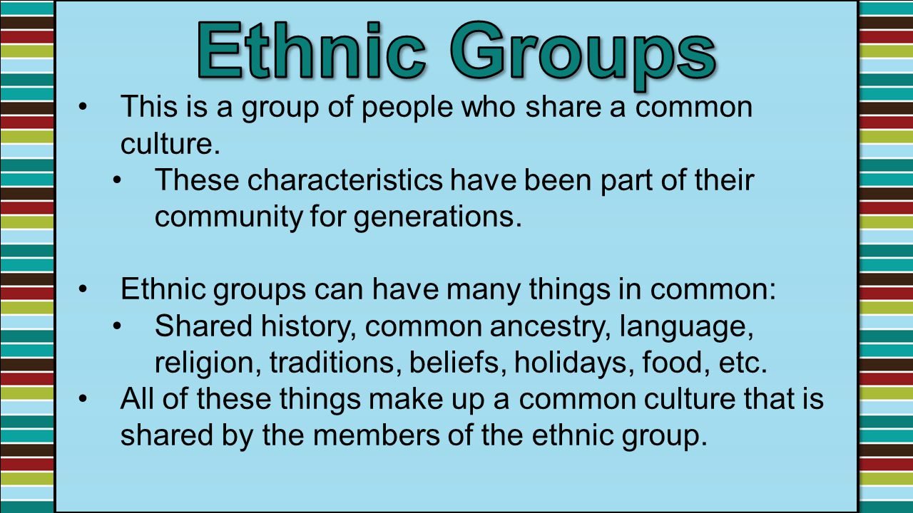 Ethnic Groups This is a group of people who share a common culture.
