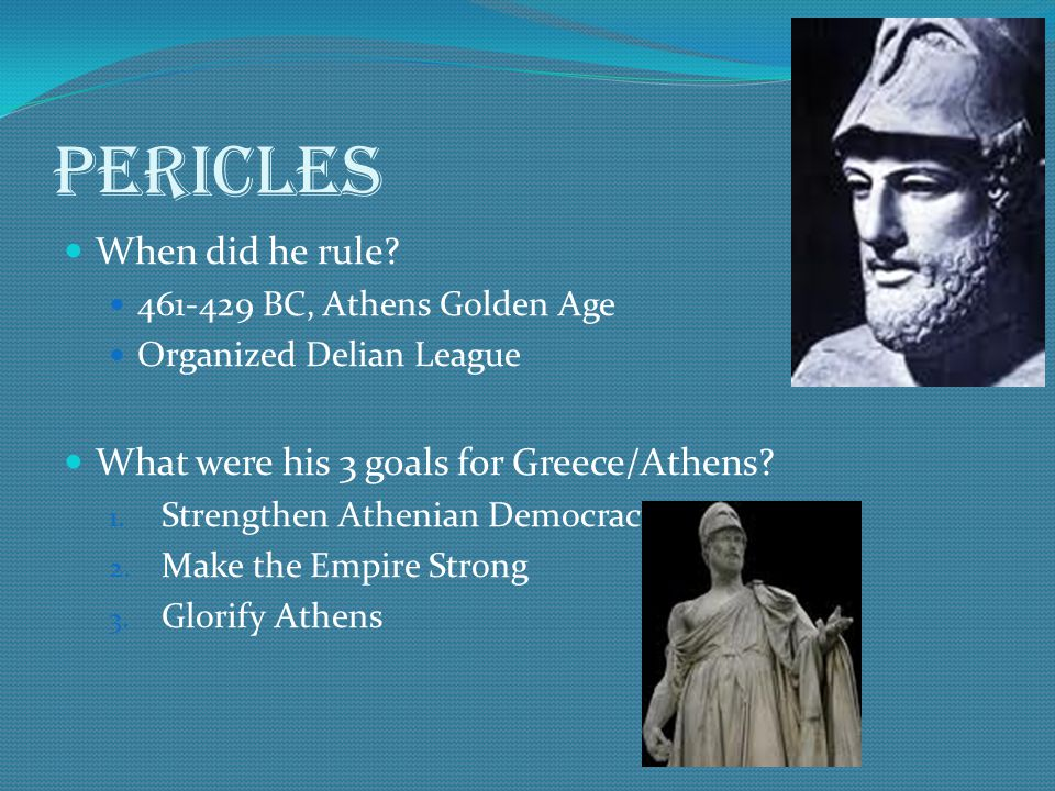 Pericles When did he rule What were his 3 goals for Greece/Athens