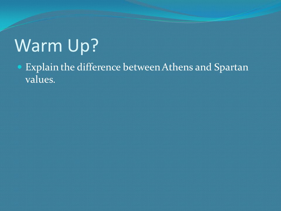 Warm Up Explain the difference between Athens and Spartan values.