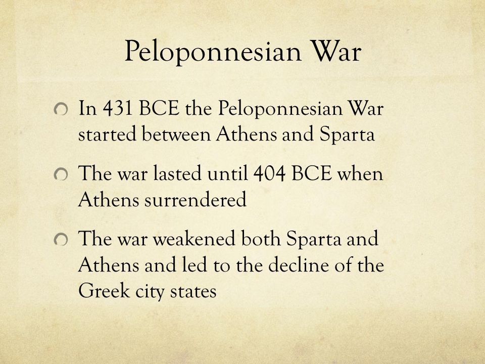 Peloponnesian War In 431 BCE the Peloponnesian War started between Athens and Sparta. The war lasted until 404 BCE when Athens surrendered.