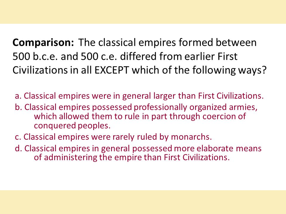 Comparison: The classical empires formed between 500 b.c.e. and 500 c.e. differed from earlier First Civilizations in all EXCEPT which of the following ways