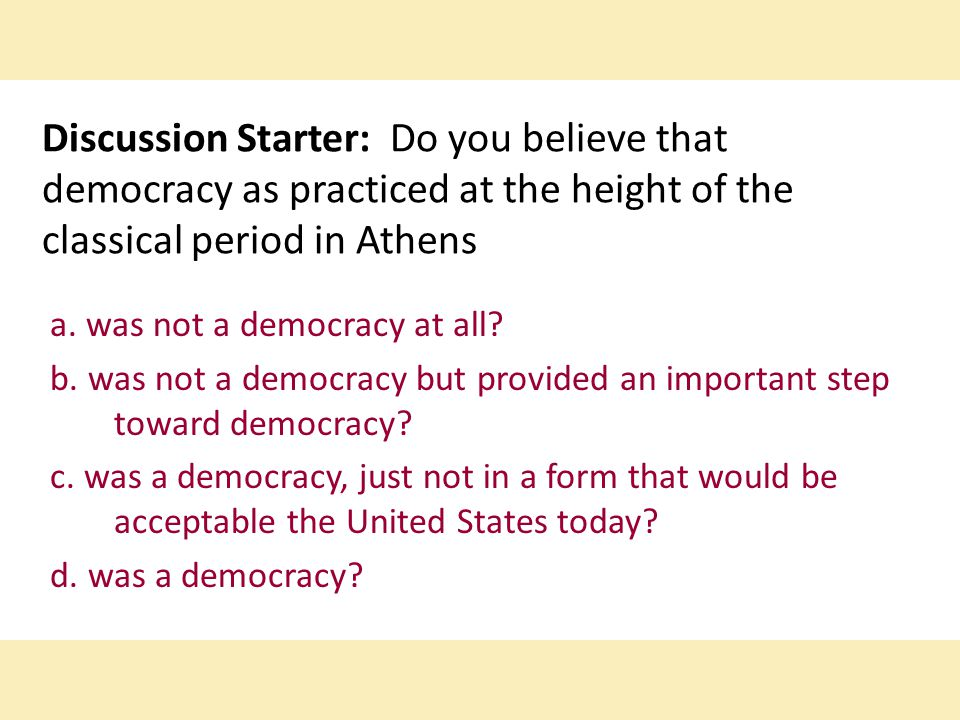 Discussion Starter: Do you believe that democracy as practiced at the height of the classical period in Athens