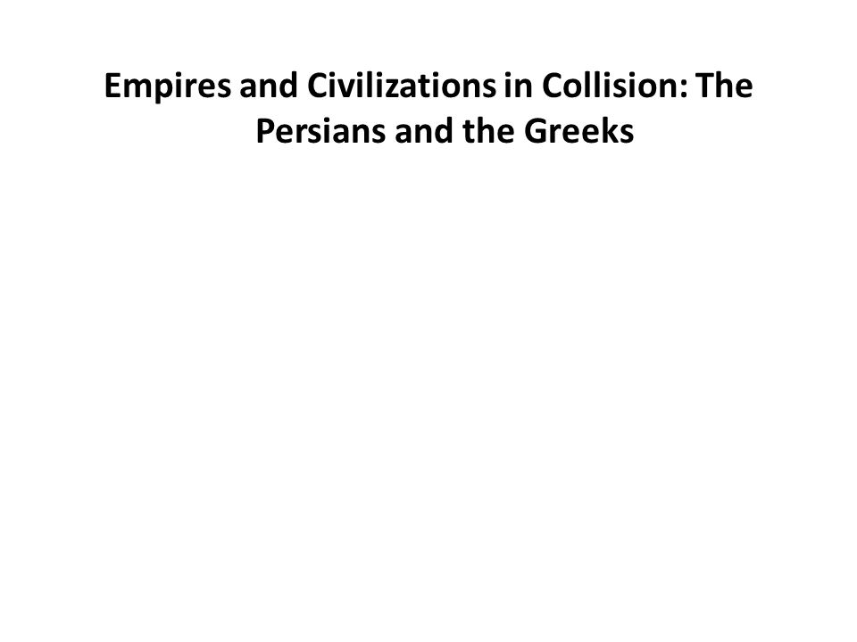 Empires and Civilizations in Collision: The Persians and the Greeks