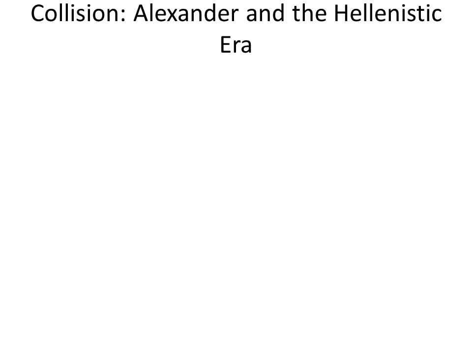 Collision: Alexander and the Hellenistic Era