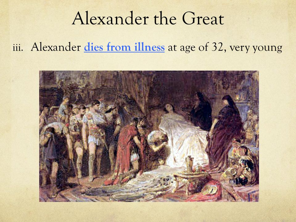Alexander the Great Alexander dies from illness at age of 32, very young