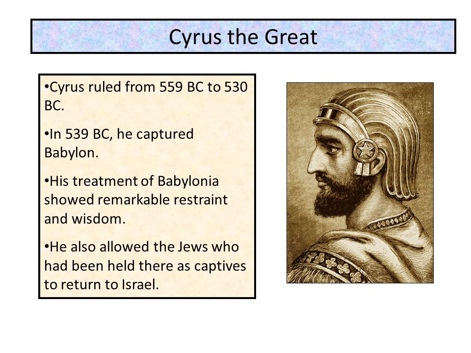 Cyrus the Great Cyrus ruled from 559 BC to 530 BC.