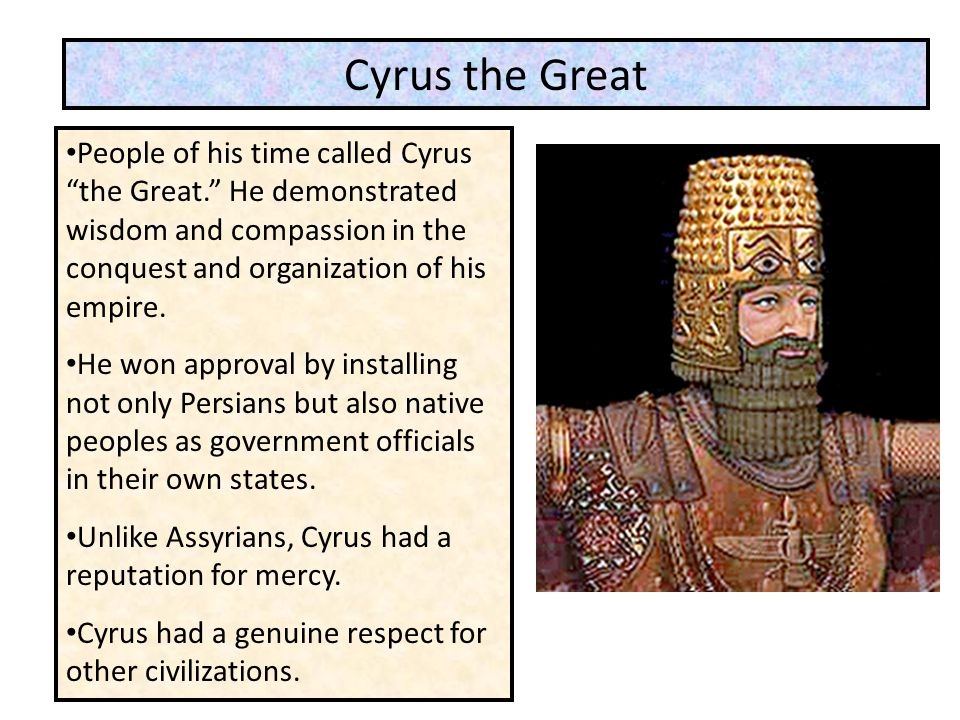 Cyrus the Great People of his time called Cyrus the Great. He demonstrated wisdom and compassion in the conquest and organization of his empire.