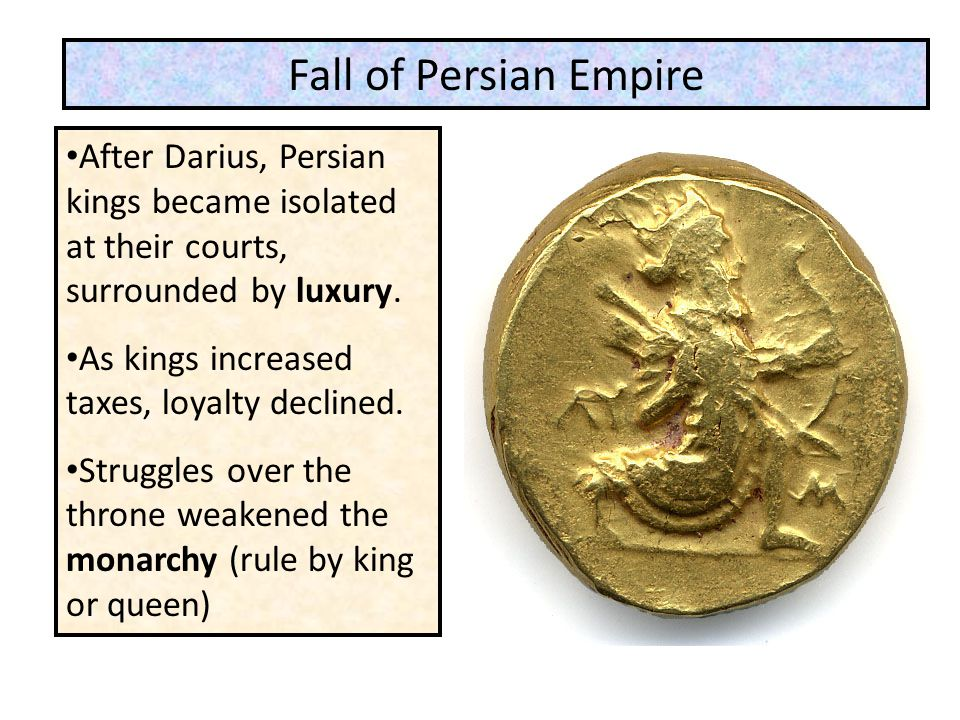 Fall of Persian Empire After Darius, Persian kings became isolated at their courts, surrounded by luxury.