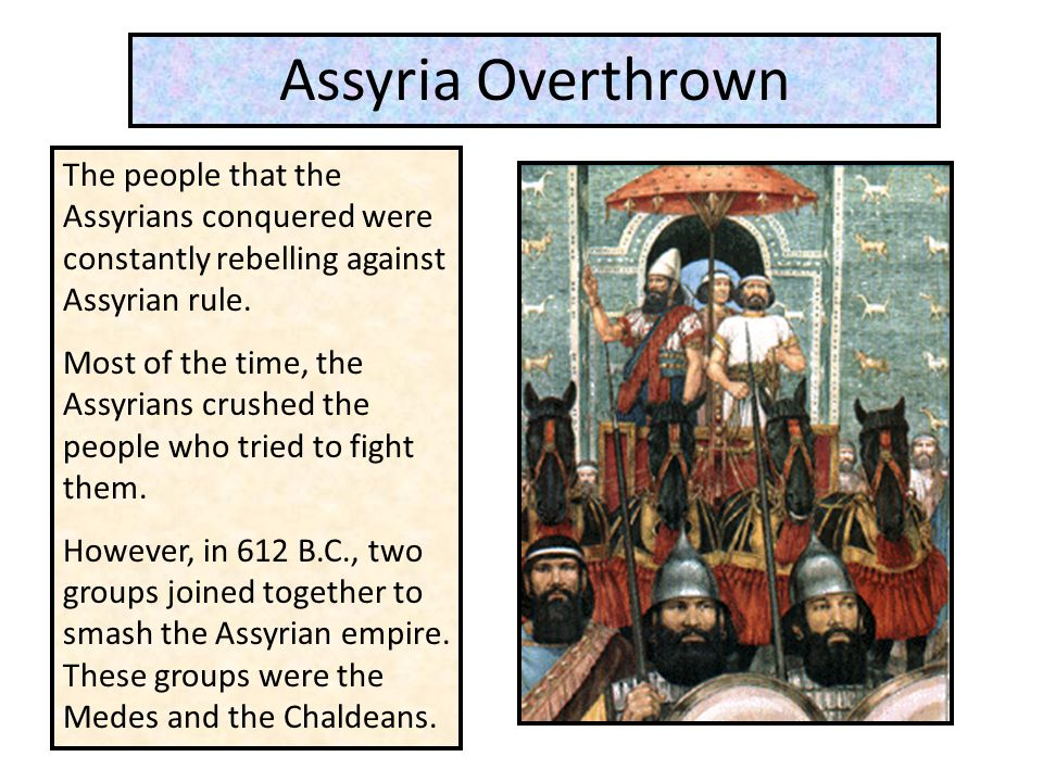 Assyria Overthrown The people that the Assyrians conquered were constantly rebelling against Assyrian rule.