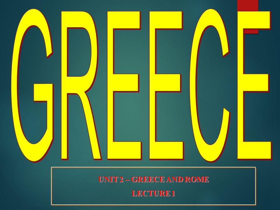 GREECE UNIT 2 – GREECE AND ROME LECTURE 1