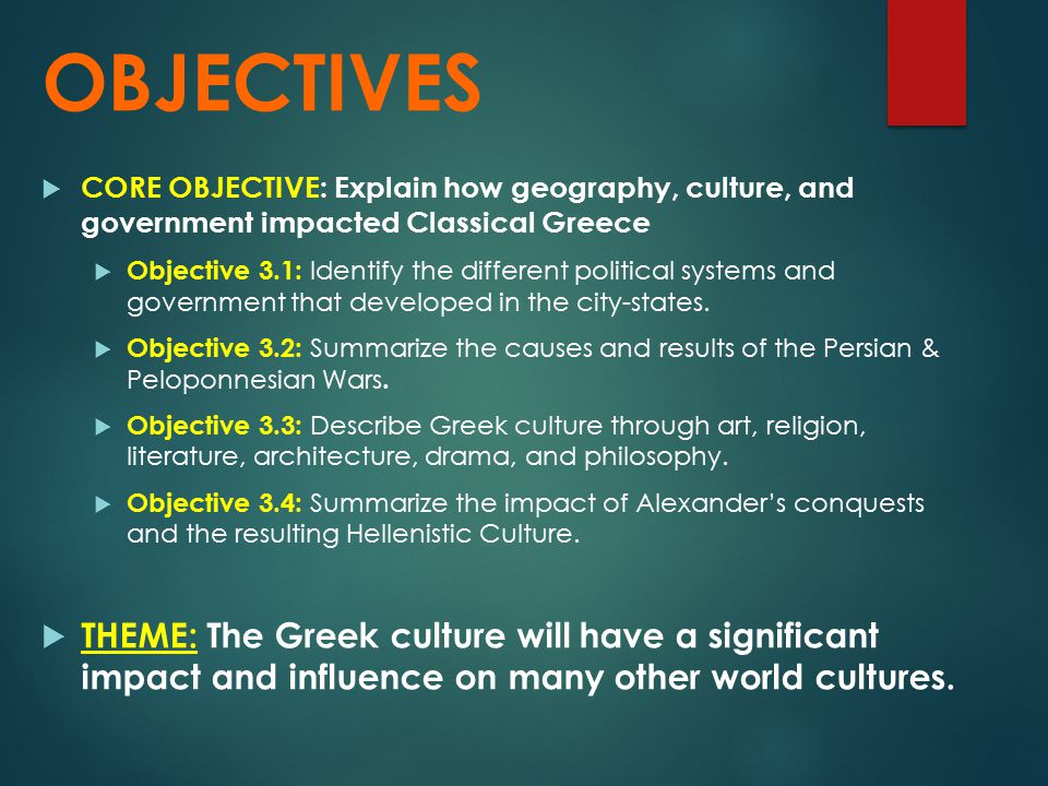 OBJECTIVES CORE OBJECTIVE: Explain how geography, culture, and government impacted Classical Greece.
