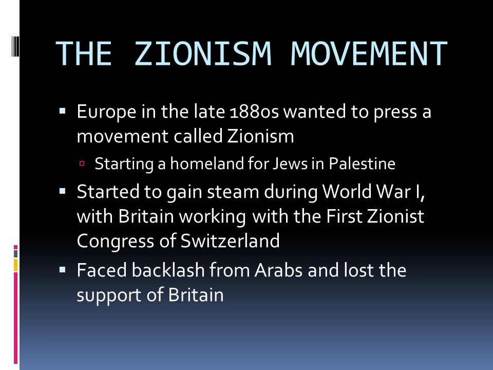 THE ZIONISM MOVEMENT Europe in the late 1880s wanted to press a movement called Zionism. Starting a homeland for Jews in Palestine.