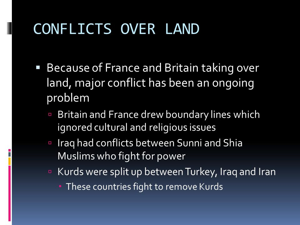 CONFLICTS OVER LAND Because of France and Britain taking over land, major conflict has been an ongoing problem.