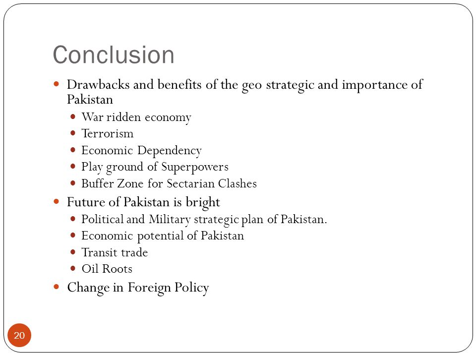 Conclusion Drawbacks and benefits of the geo strategic and importance of Pakistan. War ridden economy.
