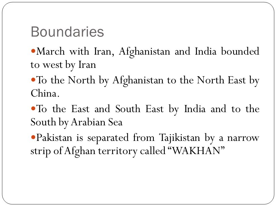 Boundaries March with Iran, Afghanistan and India bounded to west by Iran. To the North by Afghanistan to the North East by China.
