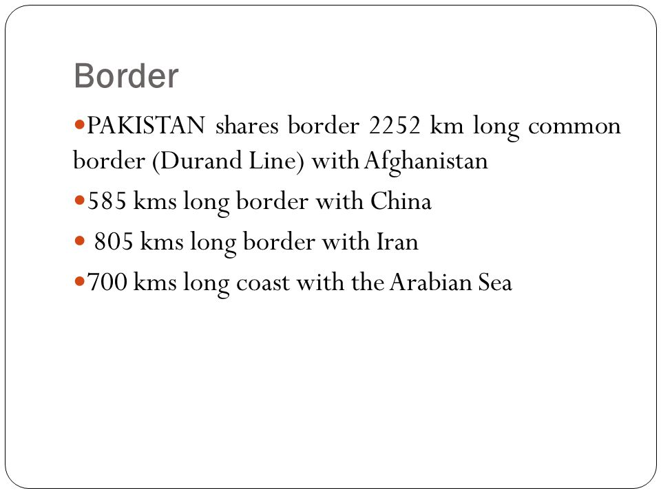 Border PAKISTAN shares border 2252 km long common border (Durand Line) with Afghanistan. 585 kms long border with China.