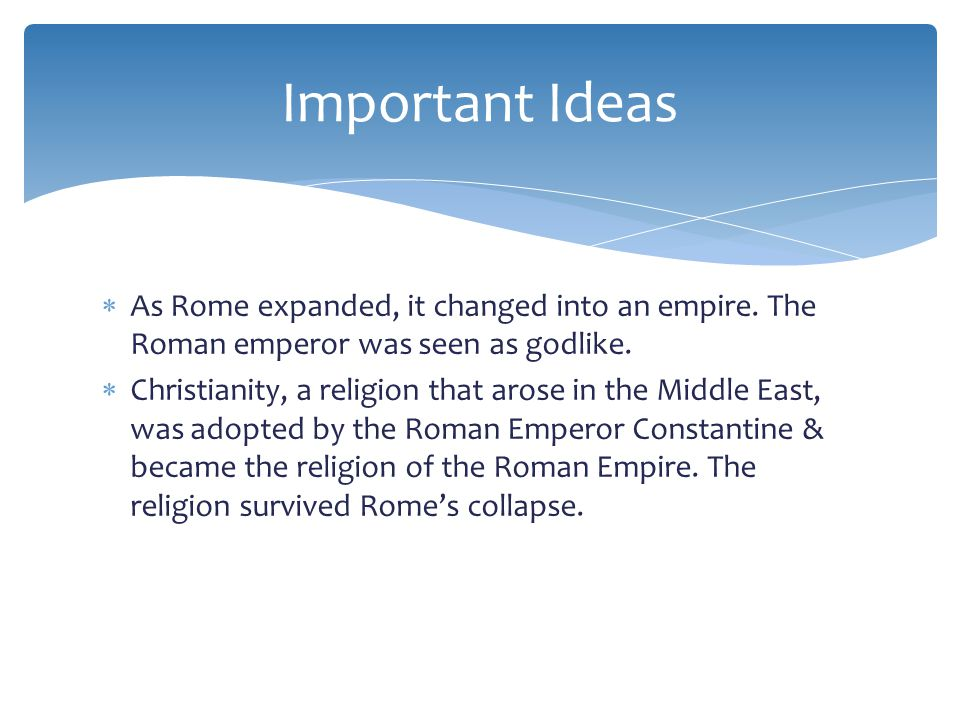Important Ideas As Rome expanded, it changed into an empire. The Roman emperor was seen as godlike.