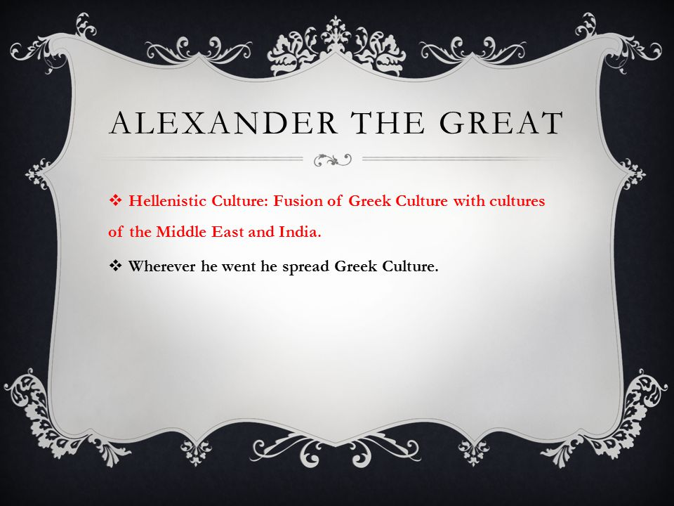 Alexander the Great Hellenistic Culture: Fusion of Greek Culture with cultures of the Middle East and India.