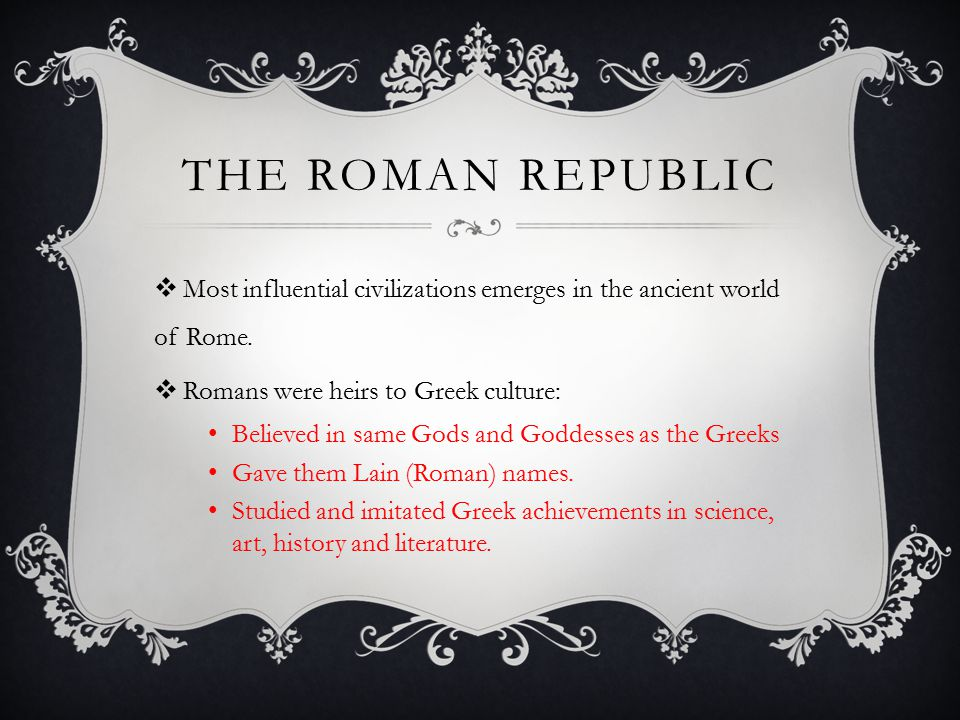 The Roman republic Most influential civilizations emerges in the ancient world of Rome. Romans were heirs to Greek culture: