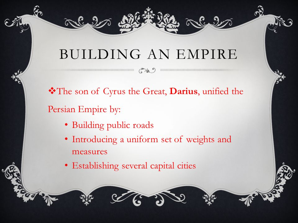 Building an empire The son of Cyrus the Great, Darius, unified the Persian Empire by: Building public roads.