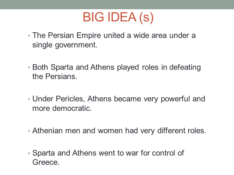 BIG IDEA (s) The Persian Empire united a wide area under a single government. Both Sparta and Athens played roles in defeating the Persians.