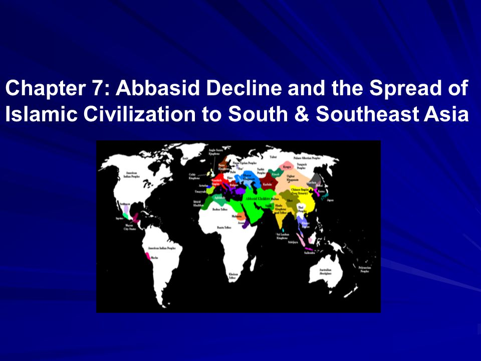 Chapter 7: Abbasid Decline and the Spread of Islamic Civilization to South & Southeast Asia