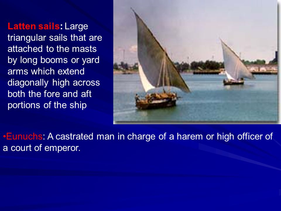 Latten sails: Large triangular sails that are attached to the masts by long booms or yard arms which extend diagonally high across both the fore and aft portions of the ship