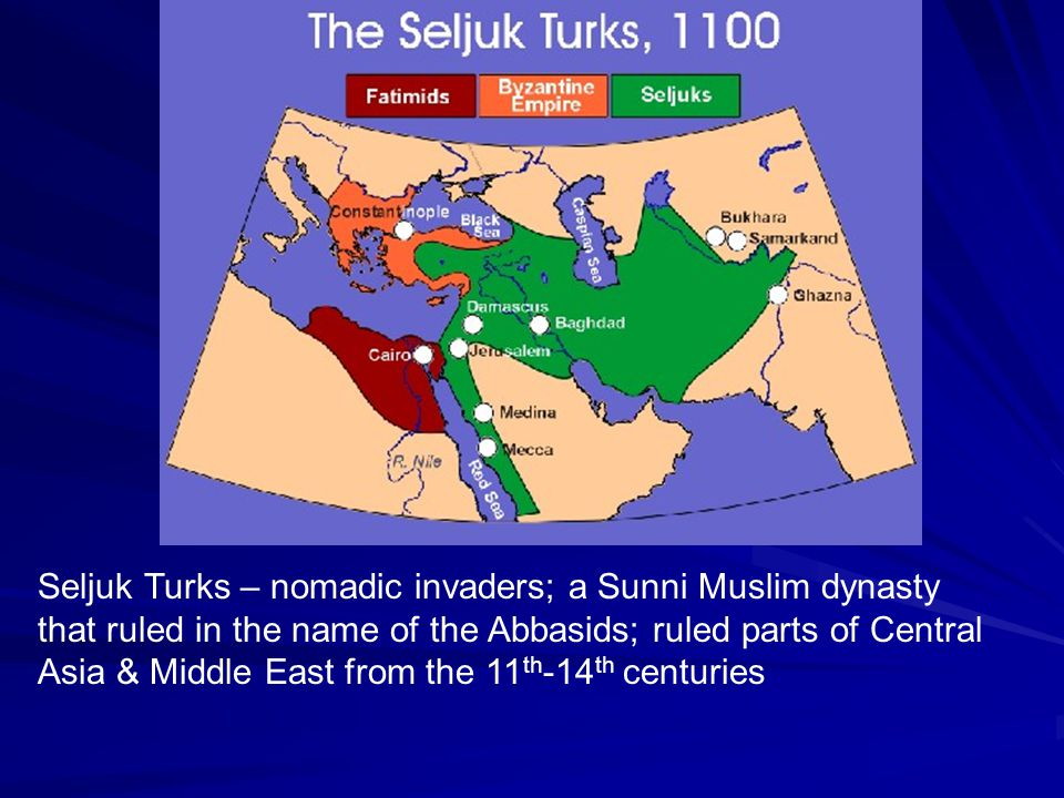 Seljuk Turks – nomadic invaders; a Sunni Muslim dynasty that ruled in the name of the Abbasids; ruled parts of Central Asia & Middle East from the 11th-14th centuries