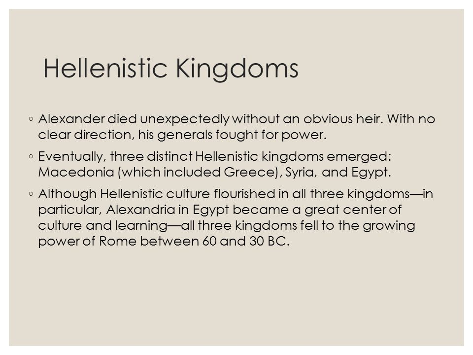 Hellenistic Kingdoms Alexander died unexpectedly without an obvious heir. With no clear direction, his generals fought for power.