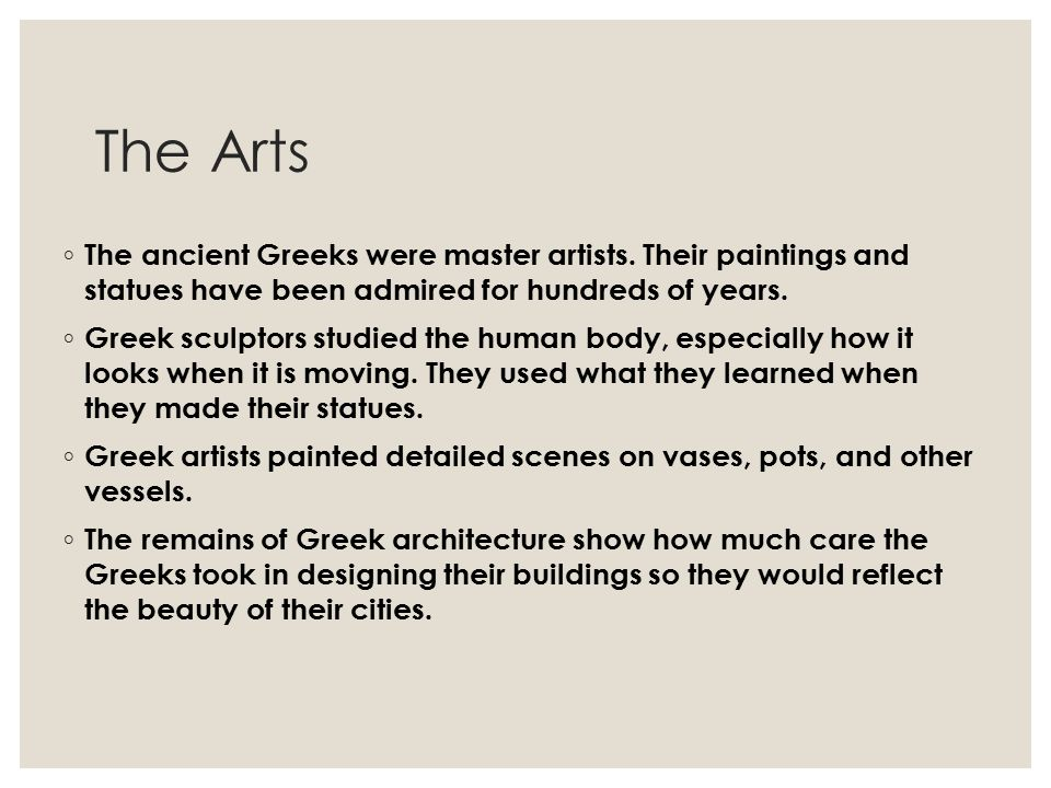 The Arts The ancient Greeks were master artists. Their paintings and statues have been admired for hundreds of years.