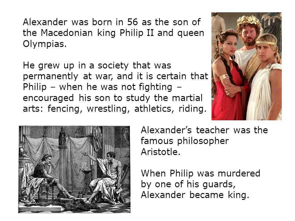 Alexander was born in 56 as the son of the Macedonian king Philip II and queen Olympias.