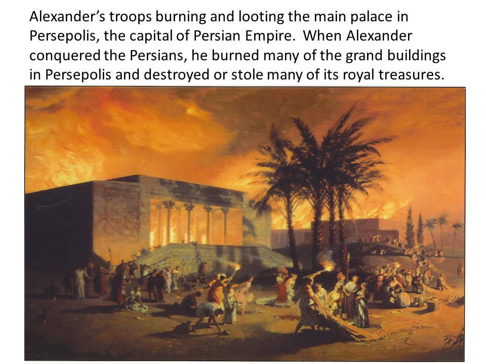 Alexander's troops burning and looting the main palace in Persepolis, the capital of Persian Empire.