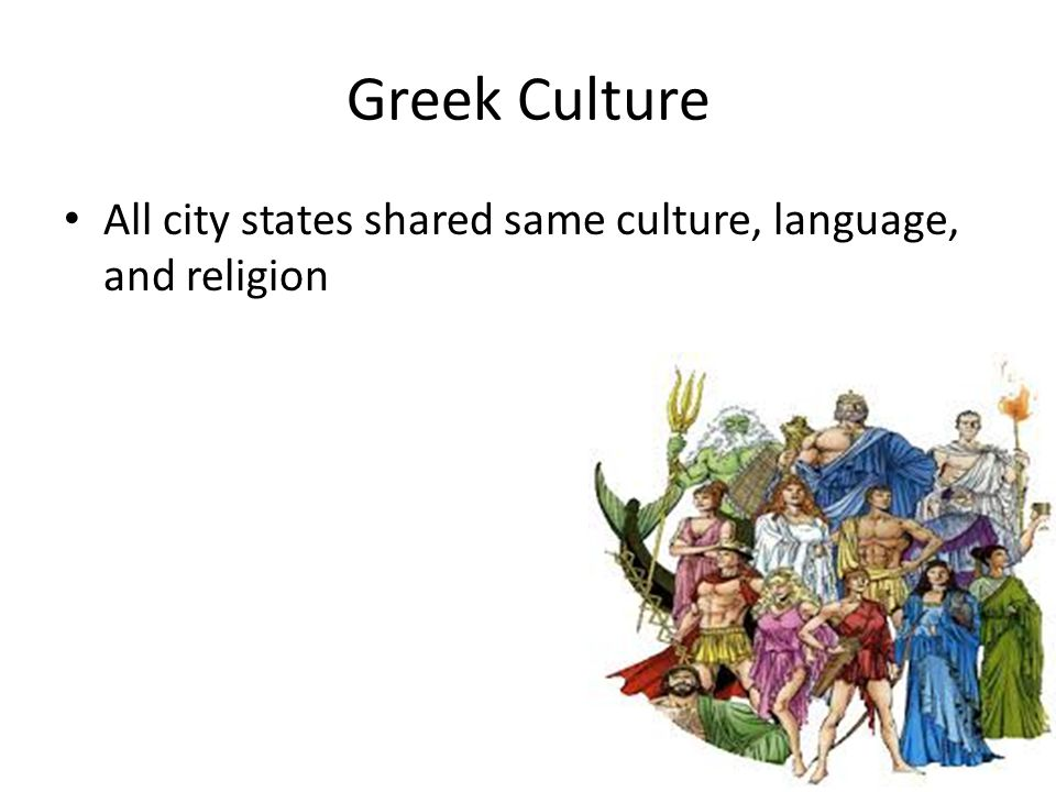 Greek Culture All city states shared same culture, language, and religion
