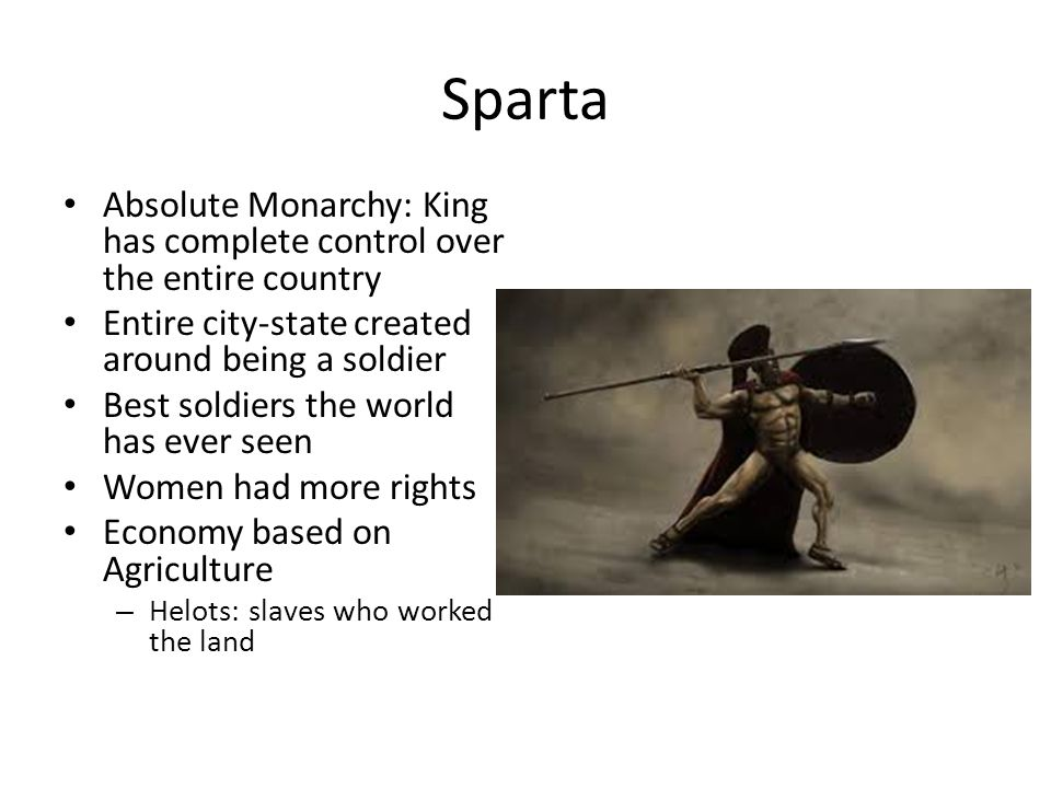 Sparta Absolute Monarchy: King has complete control over the entire country. Entire city-state created around being a soldier.