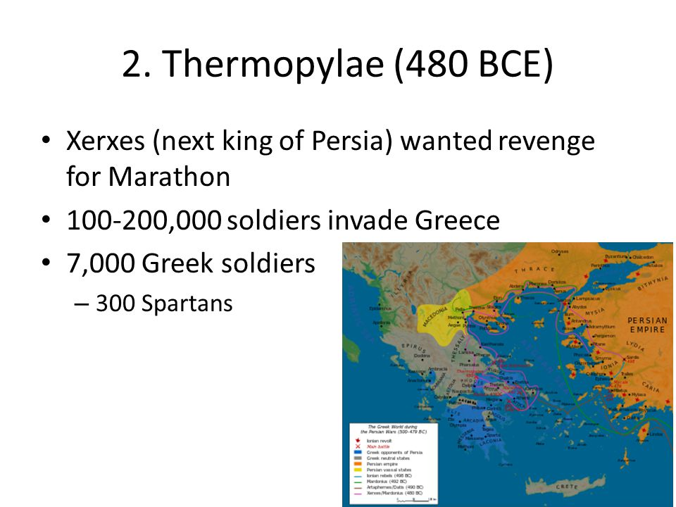 2. Thermopylae (480 BCE) Xerxes (next king of Persia) wanted revenge for Marathon. 100-200,000 soldiers invade Greece.