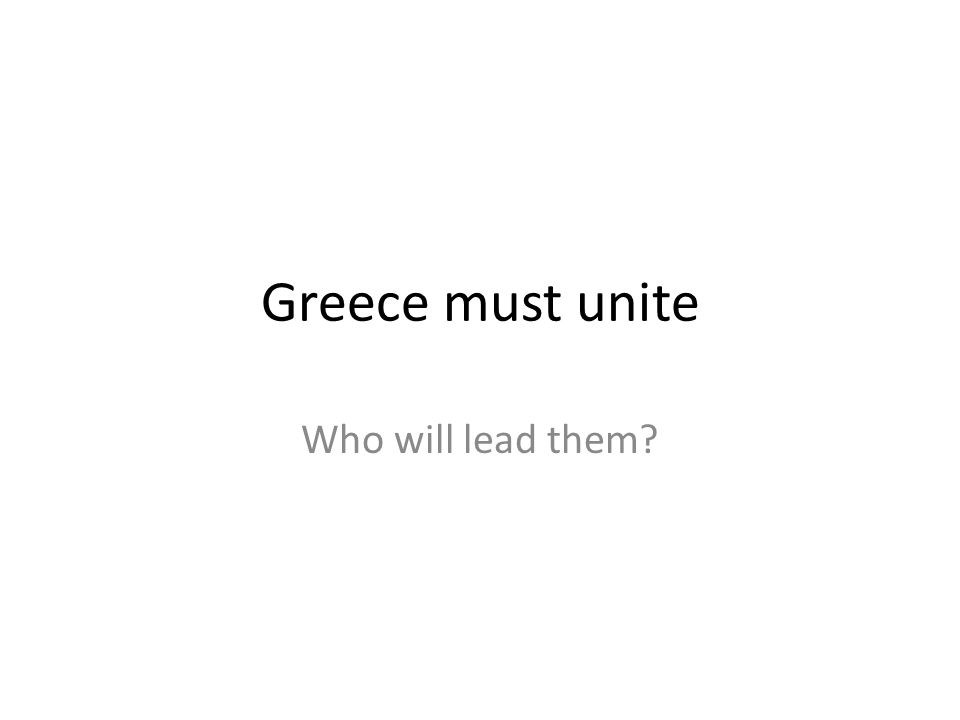 Greece must unite Who will lead them