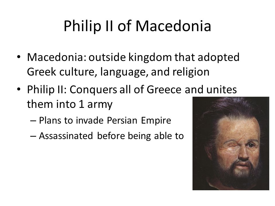 Philip II of Macedonia Macedonia: outside kingdom that adopted Greek culture, language, and religion.