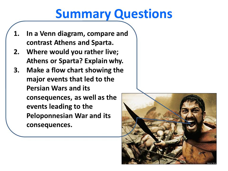 Summary Questions In a Venn diagram, compare and contrast Athens and Sparta. Where would you rather live; Athens or Sparta Explain why.