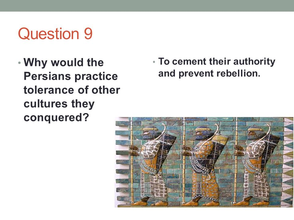 Question 9 Why would the Persians practice tolerance of other cultures they conquered.
