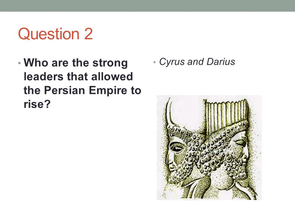 Question 2 Who are the strong leaders that allowed the Persian Empire to rise Cyrus and Darius