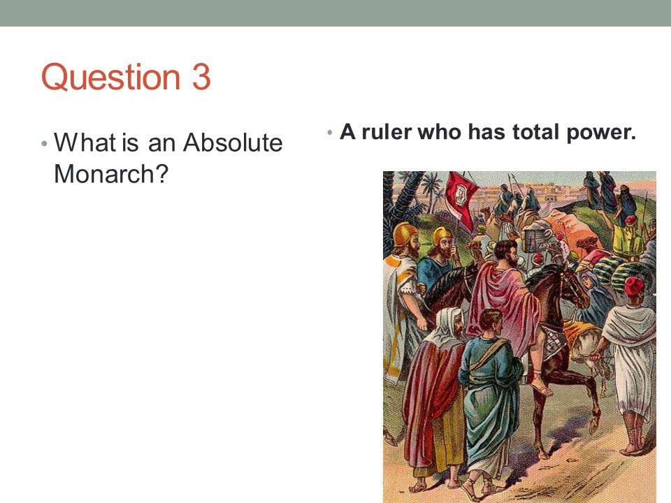 Question 3 A ruler who has total power. What is an Absolute Monarch