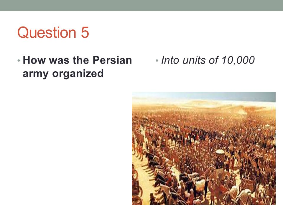 Question 5 How was the Persian army organized Into units of 10,000