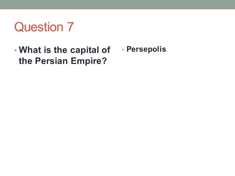 Question 7 What is the capital of the Persian Empire Persepolis